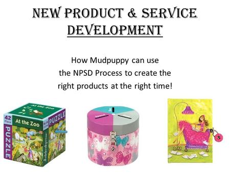 New Product & Service Development How Mudpuppy can use the NPSD Process to create the right products at the right time!