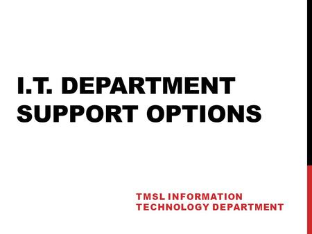 I.T. DEPARTMENT SUPPORT OPTIONS TMSL INFORMATION TECHNOLOGY DEPARTMENT.