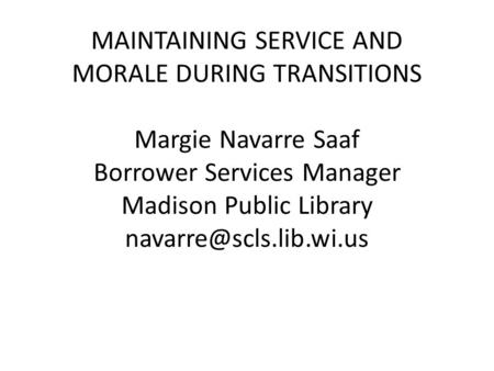 MAINTAINING SERVICE AND MORALE DURING TRANSITIONS Margie Navarre Saaf Borrower Services Manager Madison Public Library
