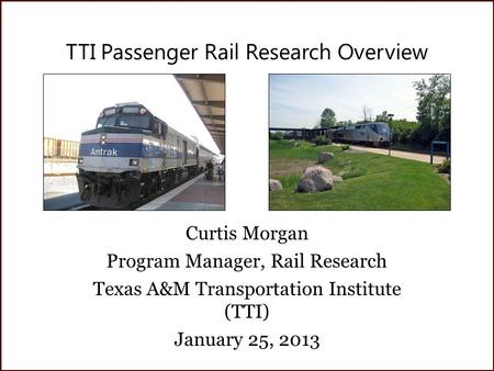TTI Passenger Rail Research Overview Curtis Morgan Program Manager, Rail Research Texas A&M Transportation Institute (TTI) January 25, 2013.