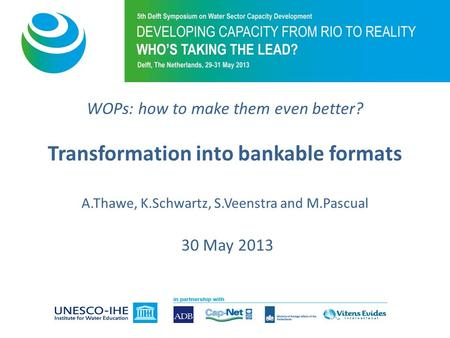 WOPs: how to make them even better? Transformation into bankable formats A.Thawe, K.Schwartz, S.Veenstra and M.Pascual 30 May 2013.