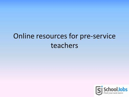 Online resources for pre-service teachers. Objectives To provide you with some resources that will assist you to: – Get the right job for you – Do a great.