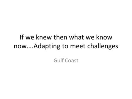 If we knew then what we know now….Adapting to meet challenges Gulf Coast.