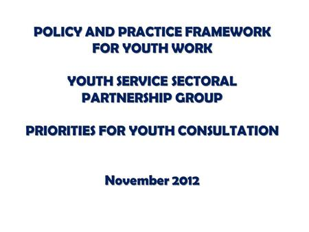 POLICY AND PRACTICE FRAMEWORK FOR YOUTH WORK YOUTH SERVICE SECTORAL PARTNERSHIP GROUP PRIORITIES FOR YOUTH CONSULTATION November 2012.