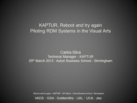 KAPTUR, Reboot and try again Piloting RDM Systems in the Visual Arts Carlos Silva Technical Manager - KAPTUR 25 th March 2013 : Aston Business School -