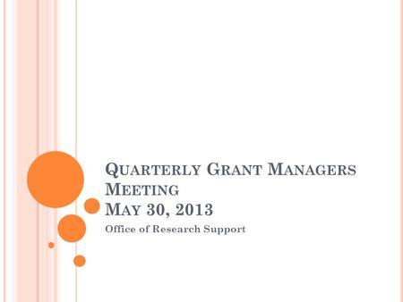Q UARTERLY G RANT M ANAGERS M EETING M AY 30, 2013 Office of Research Support.