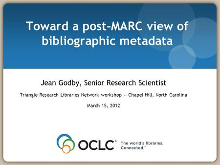 Toward a post-MARC view of bibliographic metadata Jean Godby, Senior Research Scientist Triangle Research Libraries Network workshop -- Chapel Hill, North.
