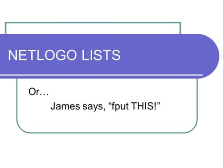 NETLOGO LISTS Or… James says, fput THIS!. What are LISTS? Shopping list Address list DNA sequences Any collection of similar or dissimilar things Often.