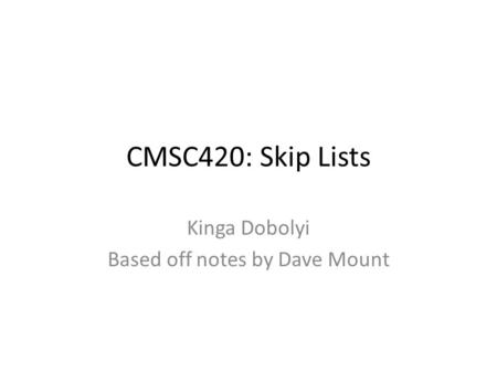 CMSC420: Skip Lists Kinga Dobolyi Based off notes by Dave Mount.