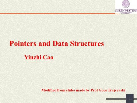 Pointers and Data Structures 1 Yinzhi Cao Modified from slides made by Prof Goce Trajcevski.