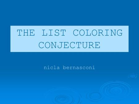 THE LIST COLORING CONJECTURE nicla bernasconi. topics Introduction – The LCC Kernels and choosability Proof of the bipartite LCC.