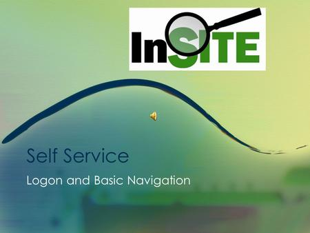 Self Service Logon and Basic Navigation InSITE Self Service Basic Navigation Presentation This is a presentation with sound, however you do not need.