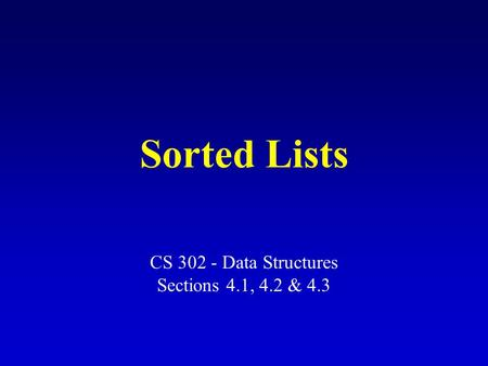 Sorted Lists CS 302 - Data Structures Sections 4.1, 4.2 & 4.3.