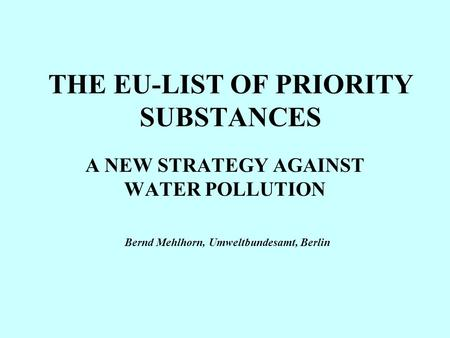 THE EU-LIST OF PRIORITY SUBSTANCES A NEW STRATEGY AGAINST WATER POLLUTION Bernd Mehlhorn, Umweltbundesamt, Berlin.
