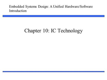Embedded Systems Design: A Unified Hardware/Software Introduction 1 Chapter 10: IC Technology.
