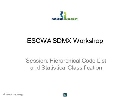 © Metadata Technology ESCWA SDMX Workshop Session: Hierarchical Code List and Statistical Classification.