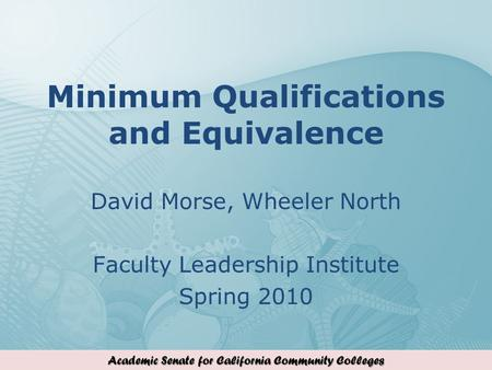 Academic Senate for California Community Colleges Minimum Qualifications and Equivalence David Morse, Wheeler North Faculty Leadership Institute Spring.