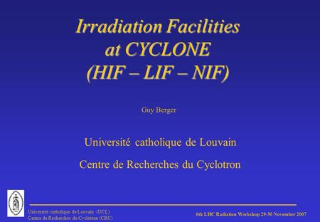 6th LHC Radiation Workshop 29-30 November 2007 Université catholique de Louvain (UCL) Centre de Recherches du Cyclotron (CRC) Irradiation Facilities at.