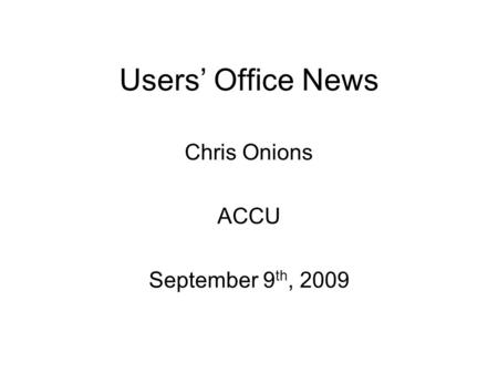 Users Office News Chris Onions ACCU September 9 th, 2009.