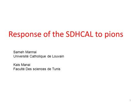 Response of the SDHCAL to pions Sameh Mannai Université Catholique de Louvain Kais Manai Faculté Des sciences de Tunis 1.
