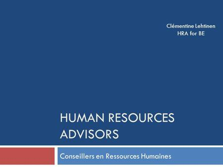HUMAN RESOURCES ADVISORS Conseillers en Ressources Humaines Clémentine Lehtinen HRA for BE.