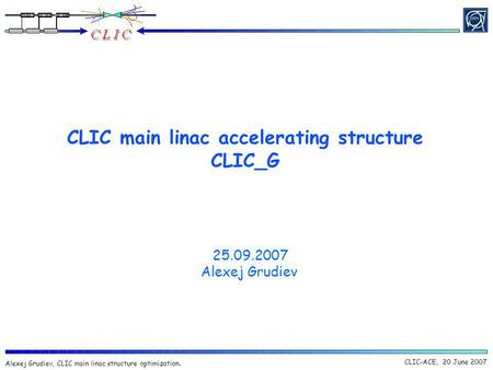 CLIC-ACE, 20 June 2007 Alexej Grudiev, CLIC main linac structure optimization. CLIC main linac accelerating structure CLIC_G 25.09.2007 Alexej Grudiev.