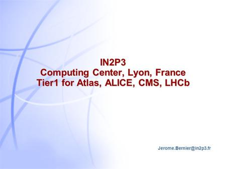 IN2P3 Computing Center, Lyon, France Tier1 for Atlas, ALICE, CMS, LHCb