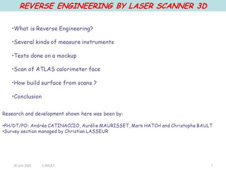 30 Juin 2009C.BAULT1 REVERSE ENGINEERING BY LASER SCANNER 3D What is Reverse Engineering? Several kinds of measure instruments Tests done on a mockup Scan.
