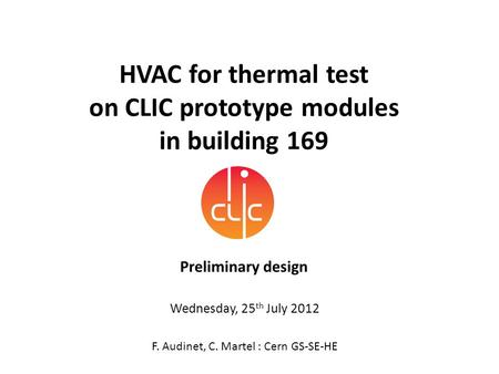 HVAC for thermal test on CLIC prototype modules in building 169 Preliminary design F. Audinet, C. Martel : Cern GS-SE-HE Wednesday, 25 th July 2012.