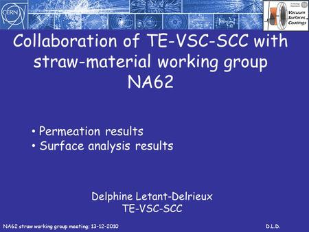 Collaboration of TE-VSC-SCC with straw-material working group NA62 Delphine Letant-Delrieux TE-VSC-SCC NA62 straw working group meeting; 13-12-2010D.L.D.