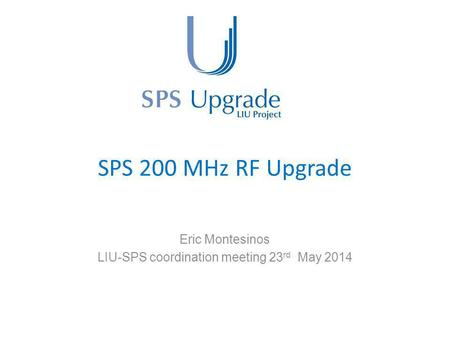 SPS 200 MHz RF Upgrade Eric Montesinos LIU-SPS coordination meeting 23 rd May 2014.