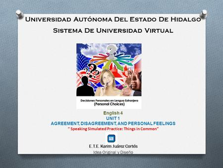 Universidad Autónoma Del Estado De Hidalgo Sistema De Universidad Virtual English 4 UNIT 1 AGREEMENT, DISAGREEMENT, AND PERSONAL FEELINGS Speaking Simulated.