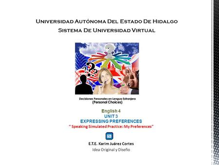 Universidad Autónoma Del Estado De Hidalgo Sistema De Universidad Virtual English 4 UNIT 3 EXPRESSING PREFERENCES Speaking Simulated Practice: My Preferences.