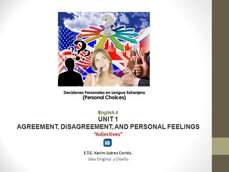 English 4 UNIT 1 AGREEMENT, DISAGREEMENT, AND PERSONAL FEELINGS Adjectives E.T.E. Karim Juárez Cortés. Idea Original y Diseño.