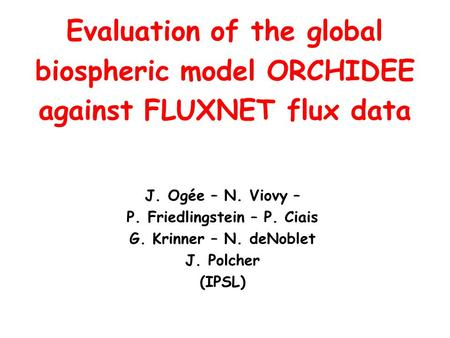 J. Ogée – N. Viovy – P. Friedlingstein – P. Ciais G. Krinner – N. deNoblet J. Polcher (IPSL) Evaluation of the global biospheric model ORCHIDEE against.