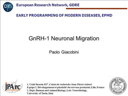 European Research Network, GDRE EARLY PROGRAMMING OF MODERN DISEASES, EPMD GnRH-1 Neuronal Migration Paolo Giacobini 1. Unité Inserm 837, Centre de recherche.