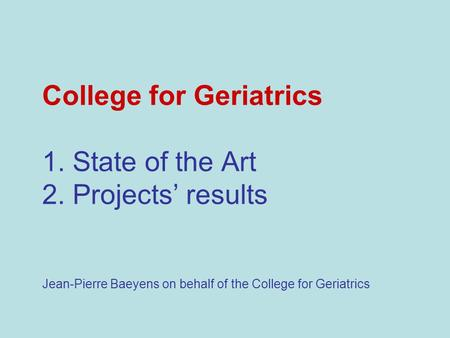 College for Geriatrics 1. State of the Art 2. Projects results Jean-Pierre Baeyens on behalf of the College for Geriatrics.