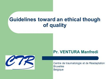 Guidelines toward an ethical though of quality Pr. VENTURA Manfredi Centre de traumatologie et de Réadaptation Bruxelles Belgique.