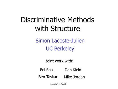 Discriminative Methods with Structure Simon Lacoste-Julien UC Berkeley joint work with: March 21, 2008 Fei Sha Ben Taskar Dan Klein Mike Jordan.
