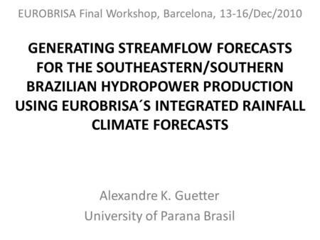 GENERATING STREAMFLOW FORECASTS FOR THE SOUTHEASTERN/SOUTHERN BRAZILIAN HYDROPOWER PRODUCTION USING EUROBRISA´S INTEGRATED RAINFALL CLIMATE FORECASTS Alexandre.