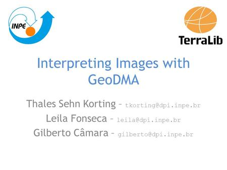 Interpreting Images with GeoDMA Thales Sehn Korting – Leila Fonseca – Gilberto Câmara –