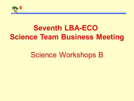 Seventh LBA-ECO Science Team Business Meeting Science Workshops B.
