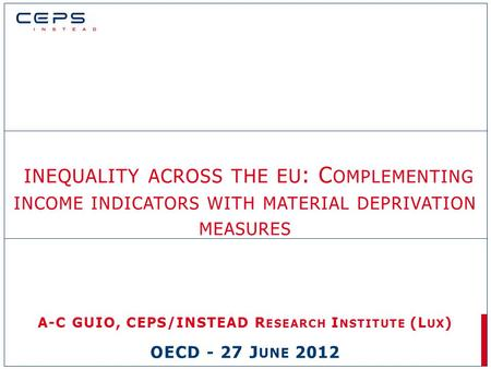 INEQUALITY ACROSS THE EU : C OMPLEMENTING INCOME INDICATORS WITH MATERIAL DEPRIVATION MEASURES A-C GUIO, CEPS/INSTEAD R ESEARCH I NSTITUTE (L UX ) OECD.