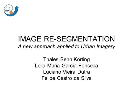 IMAGE RE-SEGMENTATION A new approach applied to Urban Imagery Thales Sehn Korting Leila Maria Garcia Fonseca Luciano Vieira Dutra Felipe Castro da Silva.
