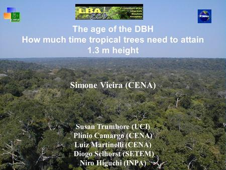 The age of the DBH How much time tropical trees need to attain 1.3 m height Simone Vieira (CENA) Susan Trumbore (UCI) Plínio Camargo (CENA) Luiz Martinelli.