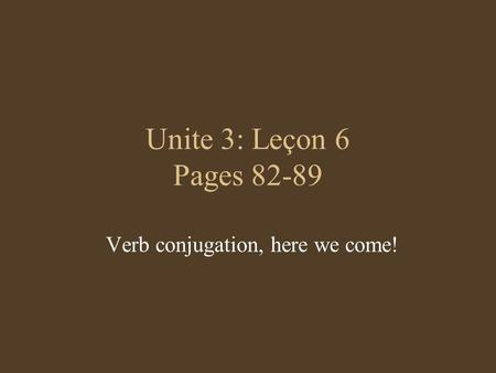 Unite 3: Leçon 6 Pages 82-89 Verb conjugation, here we come!