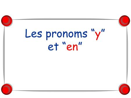 Les pronoms y et en. Le pronom Y The pronoun Y is used to replace a place or location in a sentence once the place, location or destination has been identified.