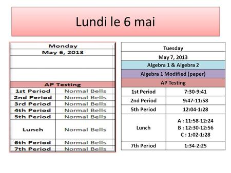Lundi le 6 mai Tuesday May 7, 2013 Algebra 1 & Algebra 2 Algebra 1 Modified (paper) AP Testing 1st Period7:30-9:41 2nd Period9:47-11:58 5th Period12:04-1:28.