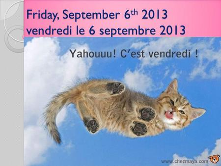 Friday, September 6 th 2013 vendredi le 6 septembre 2013.