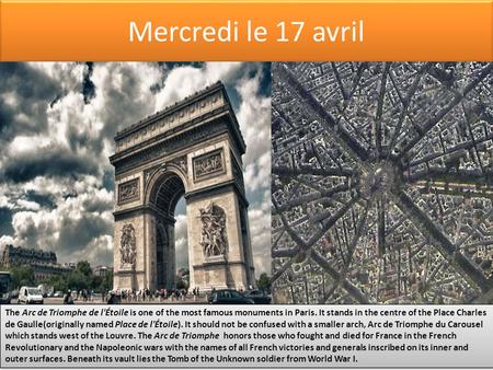 Mercredi le 17 avril The Arc de Triomphe de l'Étoile is one of the most famous monuments in Paris. It stands in the centre of the Place Charles de Gaulle(originally.